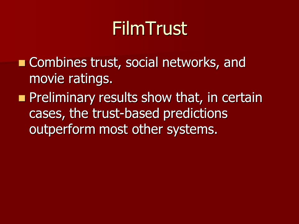 FilmTrust Combines trust, social networks, and movie ratings. Combines trust, social networks, and movie ratings. Preliminary results show that, in ce