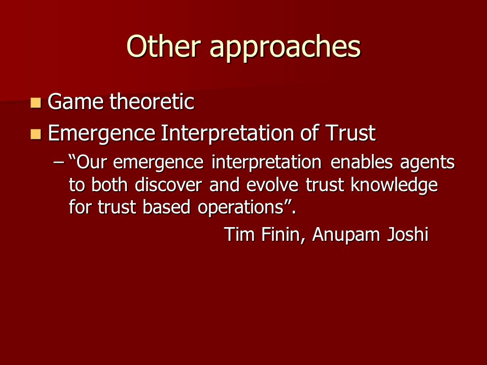 "Other approaches Game theoretic Game theoretic Emergence Interpretation of Trust Emergence Interpretation of Trust –""Our emergence interpretation enab"