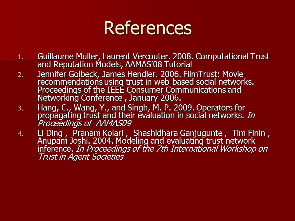 References 1. Guillaume Muller, Laurent Vercouter. 2008. Computational Trust and Reputation Models, AAMAS'08 Tutorial 2. Jennifer Golbeck, James Hendl