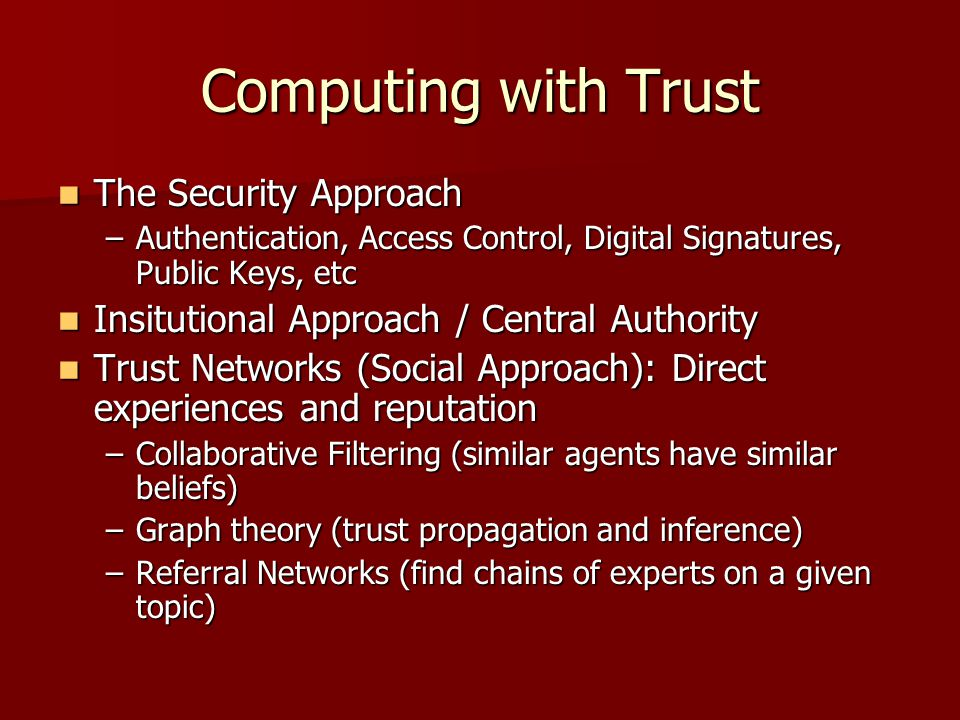 Computing with Trust The Security Approach The Security Approach –Authentication, Access Control, Digital Signatures, Public Keys, etc Insitutional Ap