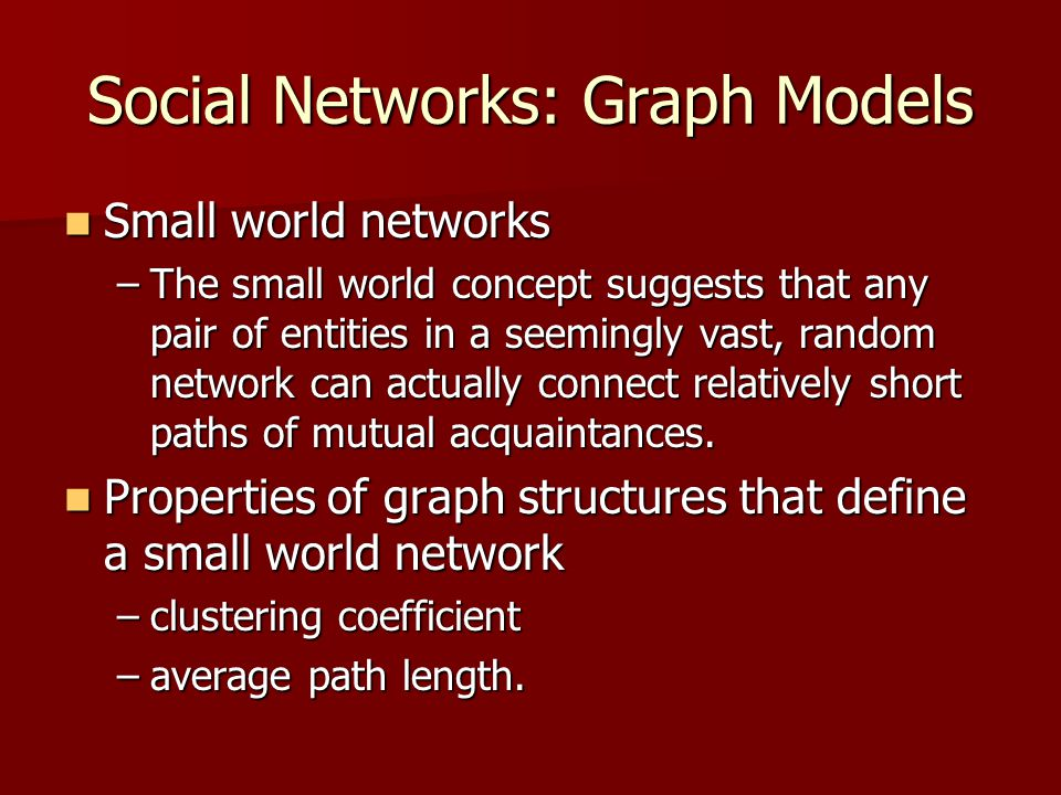 Social Networks: Graph Models Small world networks Small world networks –The small world concept suggests that any pair of entities in a seemingly vas