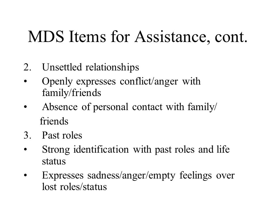 MDS Items for Assistance, cont. 2.Unsettled relationships Openly expresses conflict/anger with family/friends Absence of personal contact with family/