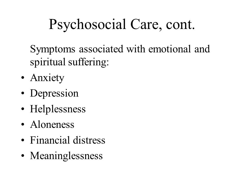 Psychosocial Care, cont. Symptoms associated with emotional and spiritual suffering: Anxiety Depression Helplessness Aloneness Financial distress Mean