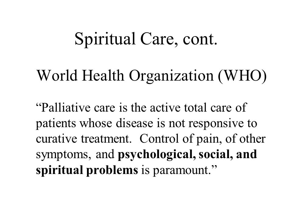 """Spiritual Care, cont. World Health Organization (WHO) """"Palliative care is the active total care of patients whose disease is not responsive to curativ"""