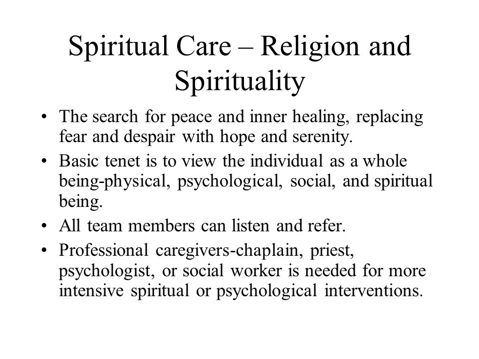 Spiritual Care – Religion and Spirituality The search for peace and inner healing, replacing fear and despair with hope and serenity. Basic tenet is t