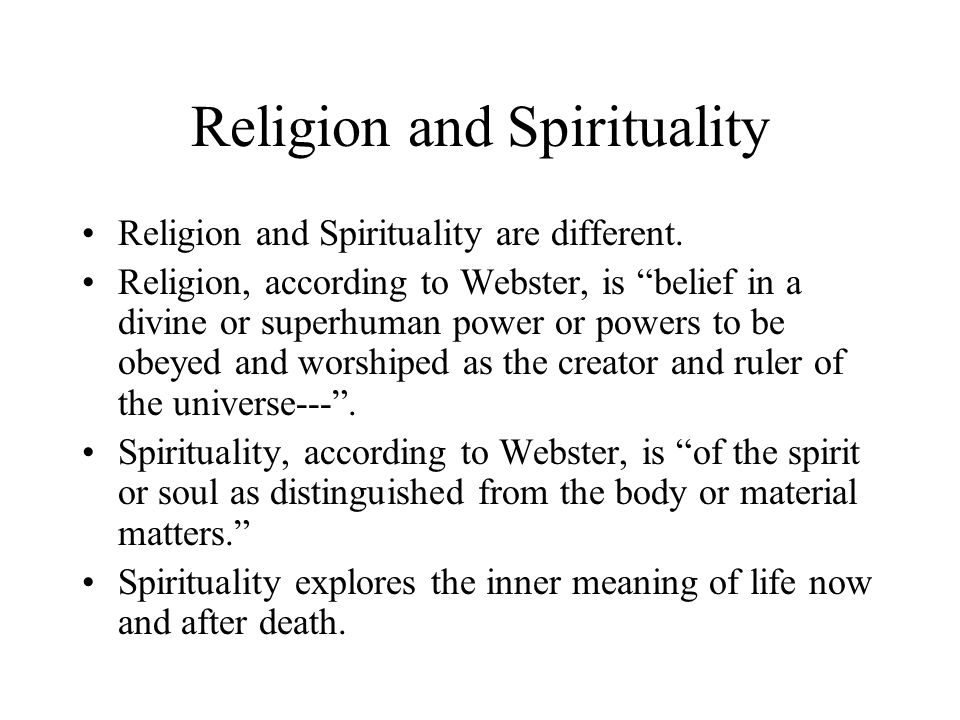 """Religion and Spirituality Religion and Spirituality are different. Religion, according to Webster, is """"belief in a divine or superhuman power or power"""
