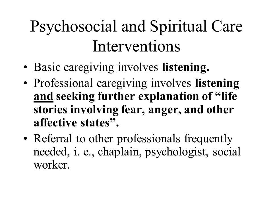 Psychosocial and Spiritual Care Interventions Basic caregiving involves listening. Professional caregiving involves listening and seeking further expl