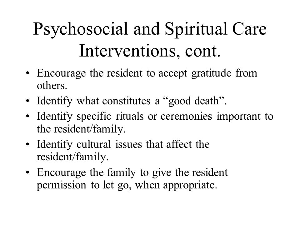 """Psychosocial and Spiritual Care Interventions, cont. Encourage the resident to accept gratitude from others. Identify what constitutes a """"good death""""."""