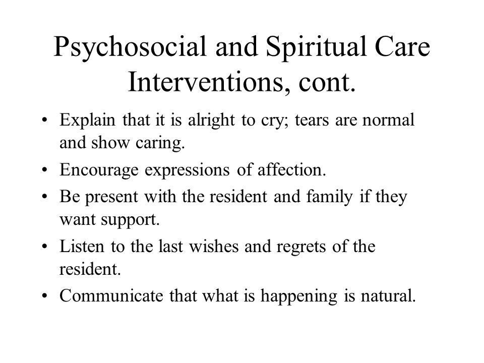Psychosocial and Spiritual Care Interventions, cont. Explain that it is alright to cry; tears are normal and show caring. Encourage expressions of aff