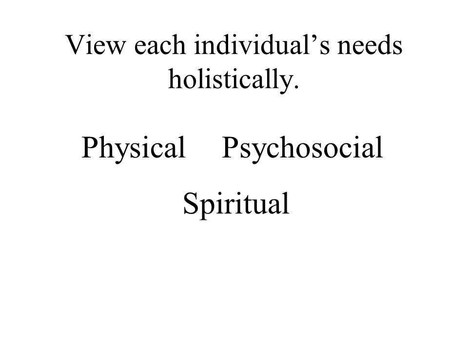 View each individual's needs holistically. PhysicalPsychosocial Spiritual