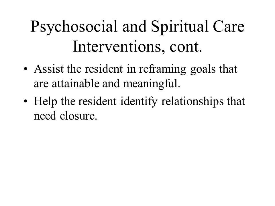 Psychosocial and Spiritual Care Interventions, cont. Assist the resident in reframing goals that are attainable and meaningful. Help the resident iden