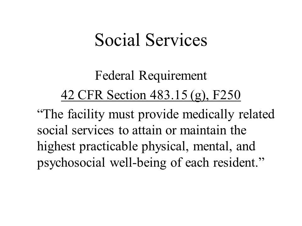 """Social Services Federal Requirement 42 CFR Section 483.15 (g), F250 """"The facility must provide medically related social services to attain or maintain"""