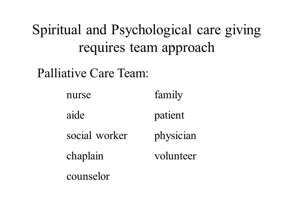 Spiritual and Psychological care giving requires team approach Palliative Care Team: nursefamily aidepatient social workerphysician chaplainvolunteer