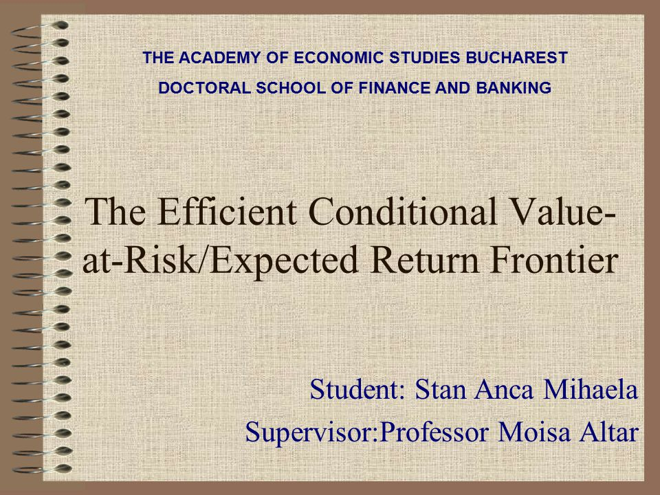 The Efficient Conditional Value- at-Risk/Expected Return Frontier Student: Stan Anca Mihaela Supervisor:Professor Moisa Altar THE ACADEMY OF ECONOMIC