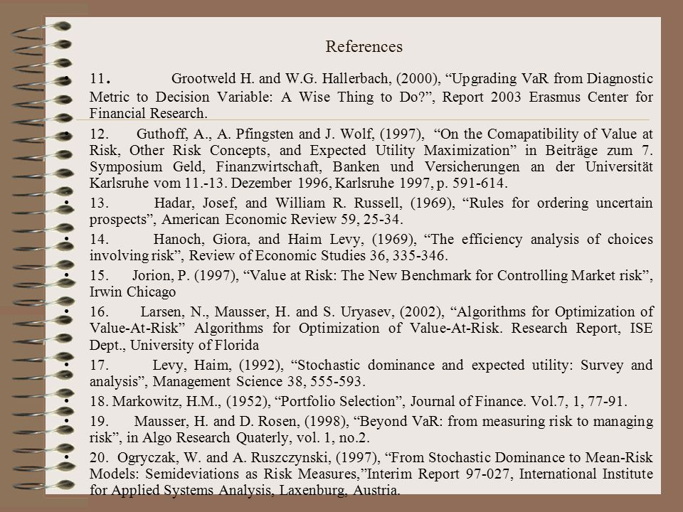 """References 11. Grootweld H. and W.G. Hallerbach, (2000), """"Upgrading VaR from Diagnostic Metric to Decision Variable: A Wise Thing to Do?"""", Report 2003"""