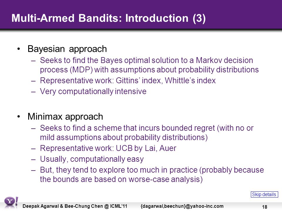 18 Deepak Agarwal & Bee-Chung Chen @ ICML'11 {dagarwal,beechun}@yahoo-inc.com Multi-Armed Bandits: Introduction (3) Bayesian approach –Seeks to find the Bayes optimal solution to a Markov decision process (MDP) with assumptions about probability distributions –Representative work: Gittins' index, Whittle's index –Very computationally intensive Minimax approach –Seeks to find a scheme that incurs bounded regret (with no or mild assumptions about probability distributions) –Representative work: UCB by Lai, Auer –Usually, computationally easy –But, they tend to explore too much in practice (probably because the bounds are based on worse-case analysis) Skip details