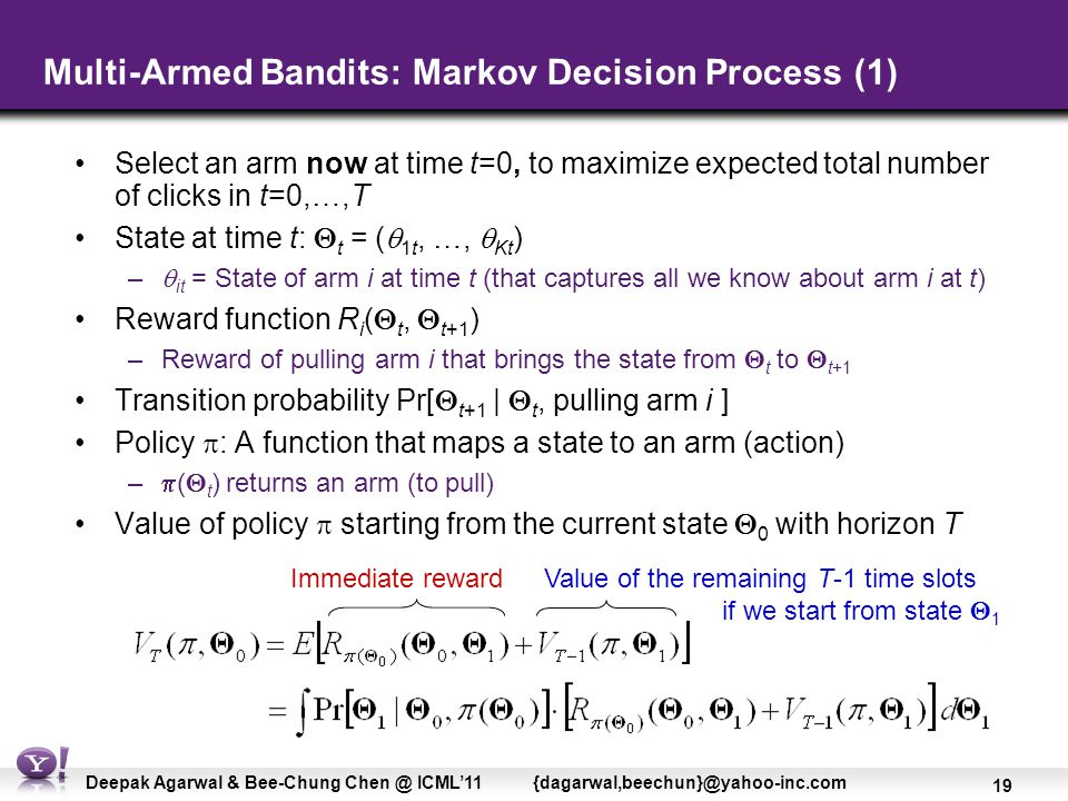 19 Deepak Agarwal & Bee-Chung Chen @ ICML'11 {dagarwal,beechun}@yahoo-inc.com Multi-Armed Bandits: Markov Decision Process (1) Select an arm now at time t=0, to maximize expected total number of clicks in t=0,…,T State at time t:  t = (  1t, …,  Kt ) –  it = State of arm i at time t (that captures all we know about arm i at t) Reward function R i (  t,  t+1 ) –Reward of pulling arm i that brings the state from  t to  t+1 Transition probability Pr[  t+1 |  t, pulling arm i ] Policy  : A function that maps a state to an arm (action)  –  (  t ) returns an arm (to pull) Value of policy  starting from the current state  0 with horizon T Immediate reward Value of the remaining T-1 time slots if we start from state  1