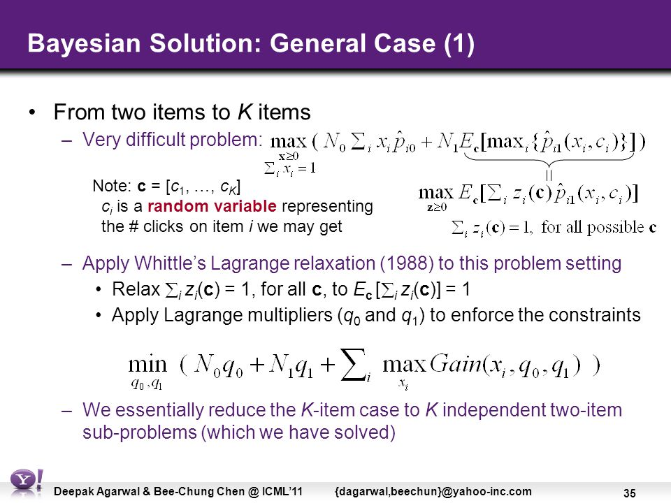 35 Deepak Agarwal & Bee-Chung Chen @ ICML'11 {dagarwal,beechun}@yahoo-inc.com –Apply Whittle's Lagrange relaxation (1988) to this problem setting Relax  i z i (c) = 1, for all c, to E c [  i z i (c)] = 1 Apply Lagrange multipliers (q 0 and q 1 ) to enforce the constraints –We essentially reduce the K-item case to K independent two-item sub-problems (which we have solved) Bayesian Solution: General Case (1) From two items to K items –Very difficult problem: Note: c = [c 1, …, c K ] c i is a random variable representing the # clicks on item i we may get