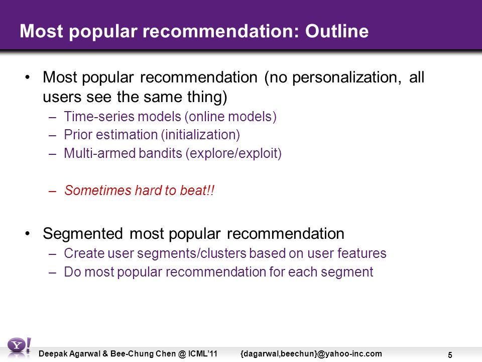 5 Deepak Agarwal & Bee-Chung Chen @ ICML'11 {dagarwal,beechun}@yahoo-inc.com Most popular recommendation: Outline Most popular recommendation (no personalization, all users see the same thing) –Time-series models (online models) –Prior estimation (initialization) –Multi-armed bandits (explore/exploit) –Sometimes hard to beat!.