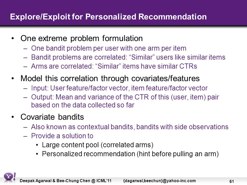 61 Deepak Agarwal & Bee-Chung Chen @ ICML'11 {dagarwal,beechun}@yahoo-inc.com Explore/Exploit for Personalized Recommendation One extreme problem formulation –One bandit problem per user with one arm per item –Bandit problems are correlated: Similar users like similar items –Arms are correlated: Similar items have similar CTRs Model this correlation through covariates/features –Input: User feature/factor vector, item feature/factor vector –Output: Mean and variance of the CTR of this (user, item) pair based on the data collected so far Covariate bandits –Also known as contextual bandits, bandits with side observations –Provide a solution to Large content pool (correlated arms) Personalized recommendation (hint before pulling an arm)