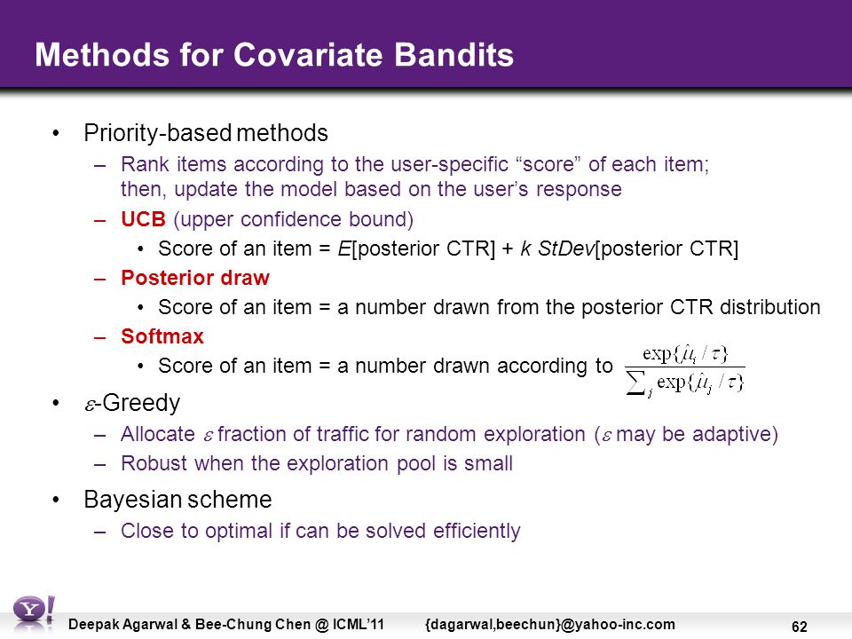 62 Deepak Agarwal & Bee-Chung Chen @ ICML'11 {dagarwal,beechun}@yahoo-inc.com Methods for Covariate Bandits Priority-based methods –Rank items according to the user-specific score of each item; then, update the model based on the user's response –UCB (upper confidence bound) Score of an item = E[posterior CTR] + k StDev[posterior CTR] –Posterior draw Score of an item = a number drawn from the posterior CTR distribution –Softmax Score of an item = a number drawn according to  -Greedy –Allocate  fraction of traffic for random exploration (  may be adaptive) –Robust when the exploration pool is small Bayesian scheme –Close to optimal if can be solved efficiently