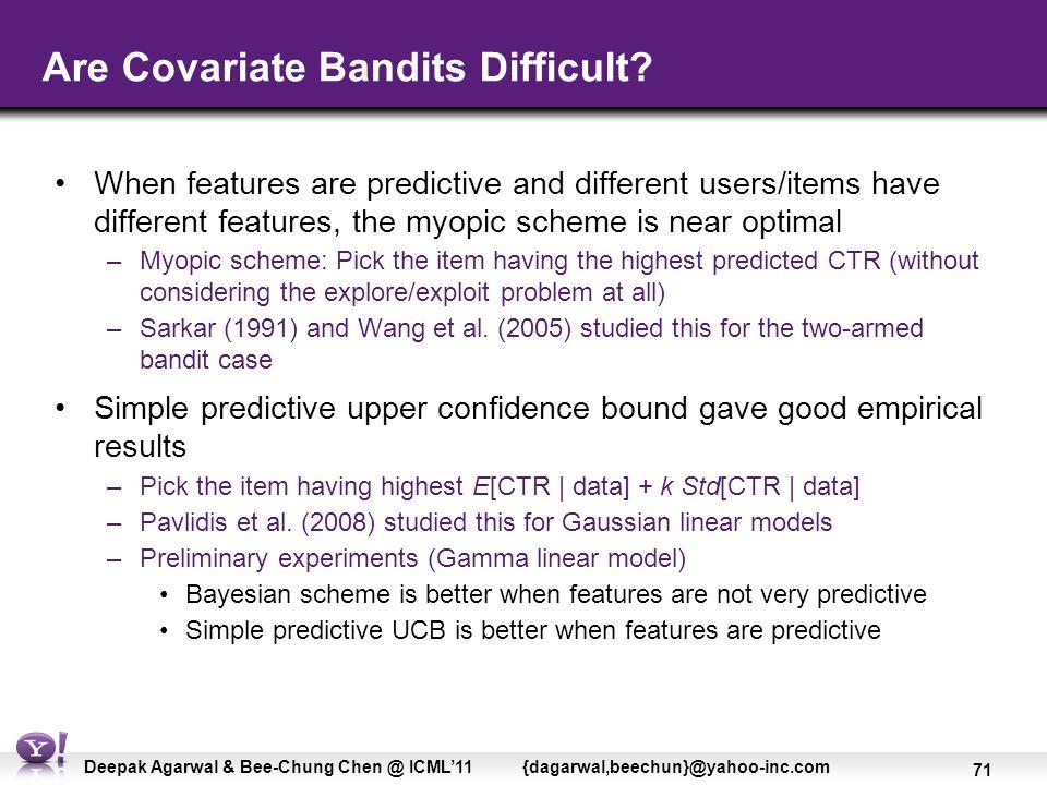 71 Deepak Agarwal & Bee-Chung Chen @ ICML'11 {dagarwal,beechun}@yahoo-inc.com Are Covariate Bandits Difficult.