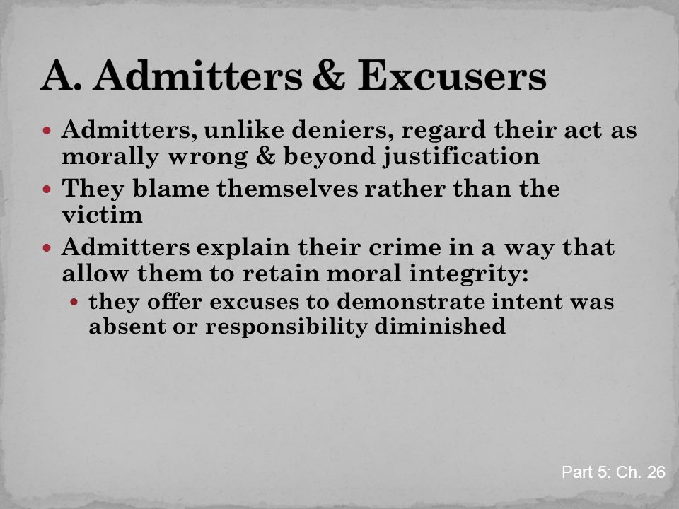Admitters, unlike deniers, regard their act as morally wrong & beyond justification They blame themselves rather than the victim Admitters explain their crime in a way that allow them to retain moral integrity: they offer excuses to demonstrate intent was absent or responsibility diminished Part 5: Ch.