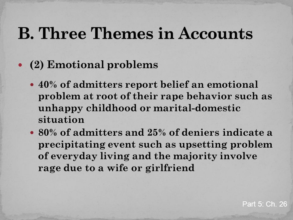 (2) Emotional problems 40% of admitters report belief an emotional problem at root of their rape behavior such as unhappy childhood or marital-domestic situation 80% of admitters and 25% of deniers indicate a precipitating event such as upsetting problem of everyday living and the majority involve rage due to a wife or girlfriend Part 5: Ch.