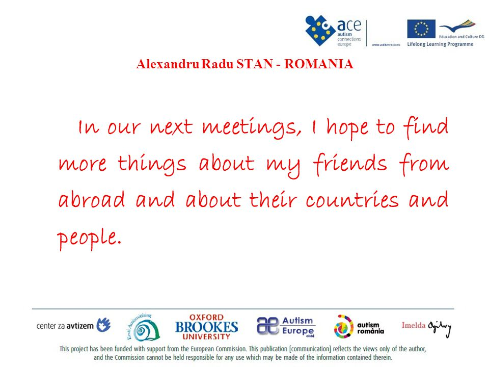 Alexandru Radu STAN - ROMANIA In our next meetings, I hope to find more things about my friends from abroad and about their countries and people.