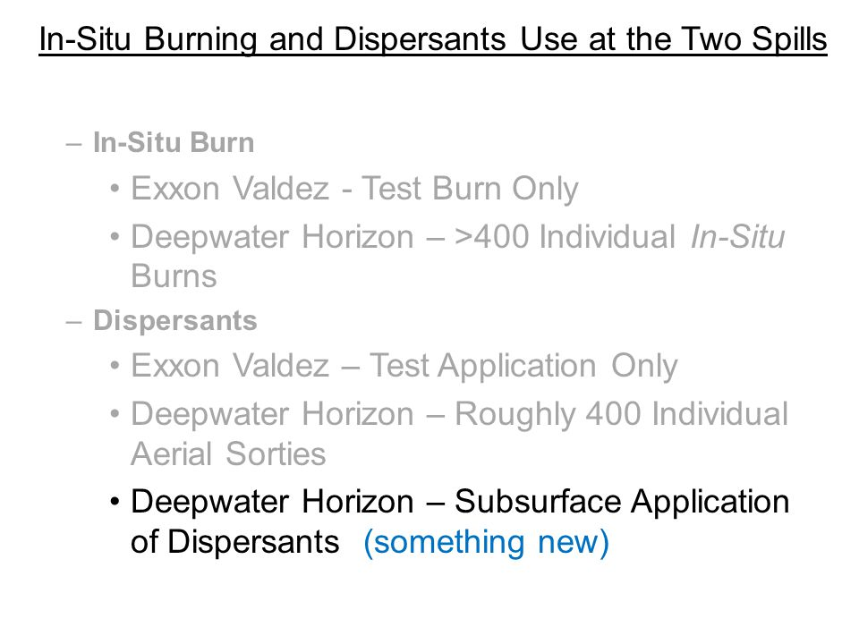 In-Situ Burning and Dispersants Use at the Two Spills –In-Situ Burn Exxon Valdez - Test Burn Only Deepwater Horizon – >400 Individual In-Situ Burns –Dispersants Exxon Valdez – Test Application Only Deepwater Horizon – Roughly 400 Individual Aerial Sorties Deepwater Horizon – Subsurface Application of Dispersants (something new)