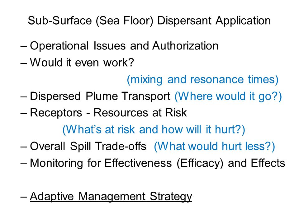 Sub-Surface (Sea Floor) Dispersant Application –Operational Issues and Authorization –Would it even work? (mixing and resonance times) –Dispersed Plum