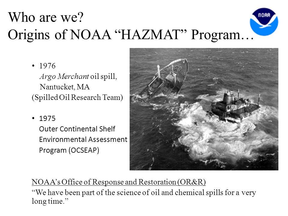 "Who are we? Origins of NOAA ""HAZMAT"" Program… 1976 Argo Merchant oil spill, Nantucket, MA (Spilled Oil Research Team) 1975 Outer Continental Shelf Env"