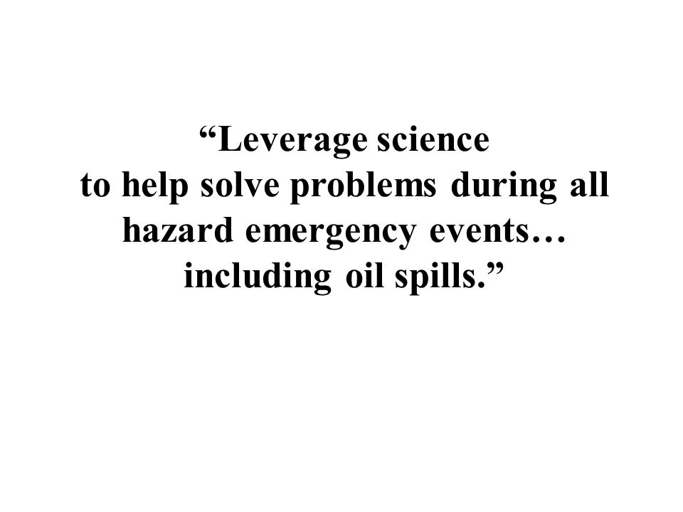 """""""Leverage science to help solve problems during all hazard emergency events… including oil spills."""""""