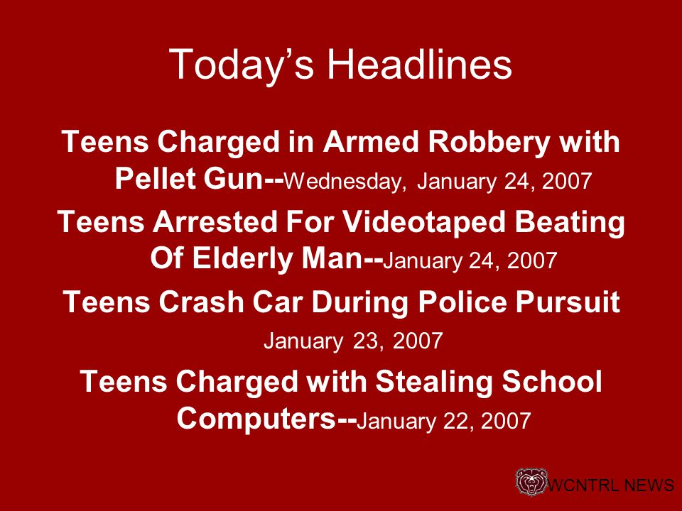 Today's Headlines Teens Charged in Armed Robbery with Pellet Gun-- Wednesday, January 24, 2007 Teens Arrested For Videotaped Beating Of Elderly Man-- January 24, 2007 Teens Crash Car During Police Pursuit January 23, 2007 Teens Charged with Stealing School Computers-- January 22, 2007 WCNTRL NEWS
