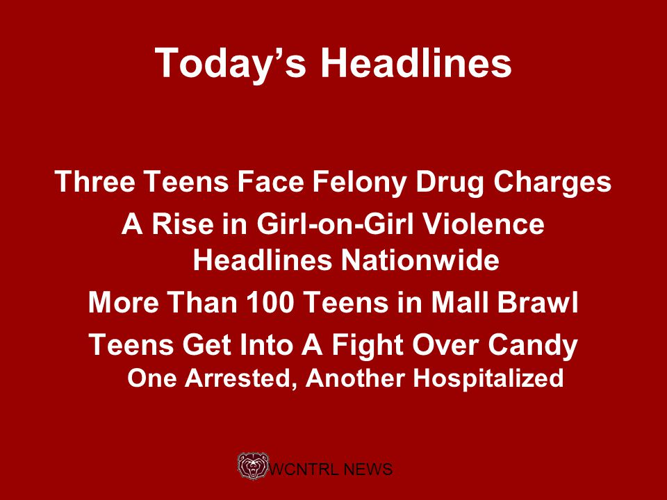 Today's Headlines Three Teens Face Felony Drug Charges A Rise in Girl-on-Girl Violence Headlines Nationwide More Than 100 Teens in Mall Brawl Teens Get Into A Fight Over Candy One Arrested, Another Hospitalized WCNTRL NEWS