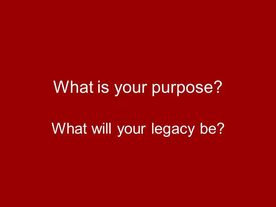 What is your purpose? What will your legacy be?