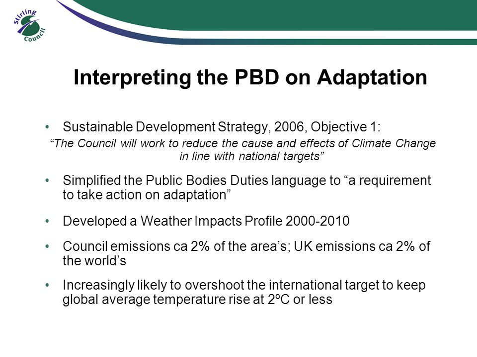 Interpreting the PBD on Adaptation Sustainable Development Strategy, 2006, Objective 1: The Council will work to reduce the cause and effects of Climate Change in line with national targets Simplified the Public Bodies Duties language to a requirement to take action on adaptation Developed a Weather Impacts Profile 2000-2010 Council emissions ca 2% of the area's; UK emissions ca 2% of the world's Increasingly likely to overshoot the international target to keep global average temperature rise at 2ºC or less