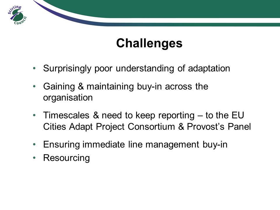Challenges Surprisingly poor understanding of adaptation Gaining & maintaining buy-in across the organisation Timescales & need to keep reporting – to the EU Cities Adapt Project Consortium & Provost's Panel Ensuring immediate line management buy-in Resourcing