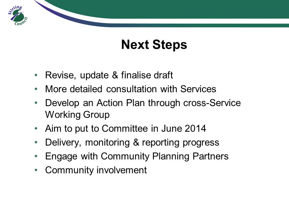 Next Steps Revise, update & finalise draft More detailed consultation with Services Develop an Action Plan through cross-Service Working Group Aim to put to Committee in June 2014 Delivery, monitoring & reporting progress Engage with Community Planning Partners Community involvement