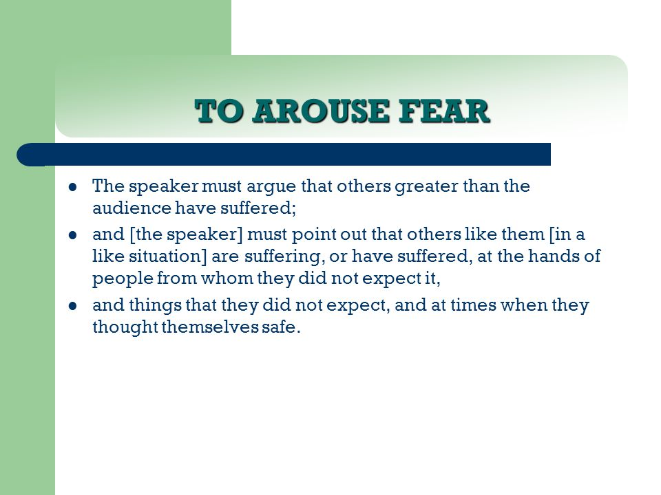 TO AROUSE FEAR The speaker must argue that others greater than the audience have suffered; and [the speaker] must point out that others like them [in a like situation] are suffering, or have suffered, at the hands of people from whom they did not expect it, and things that they did not expect, and at times when they thought themselves safe.