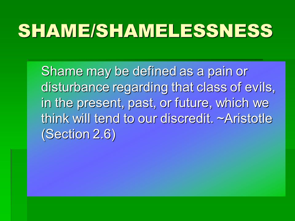 SHAME/SHAMELESSNESS Shame may be defined as a pain or disturbance regarding that class of evils, in the present, past, or future, which we think will tend to our discredit.