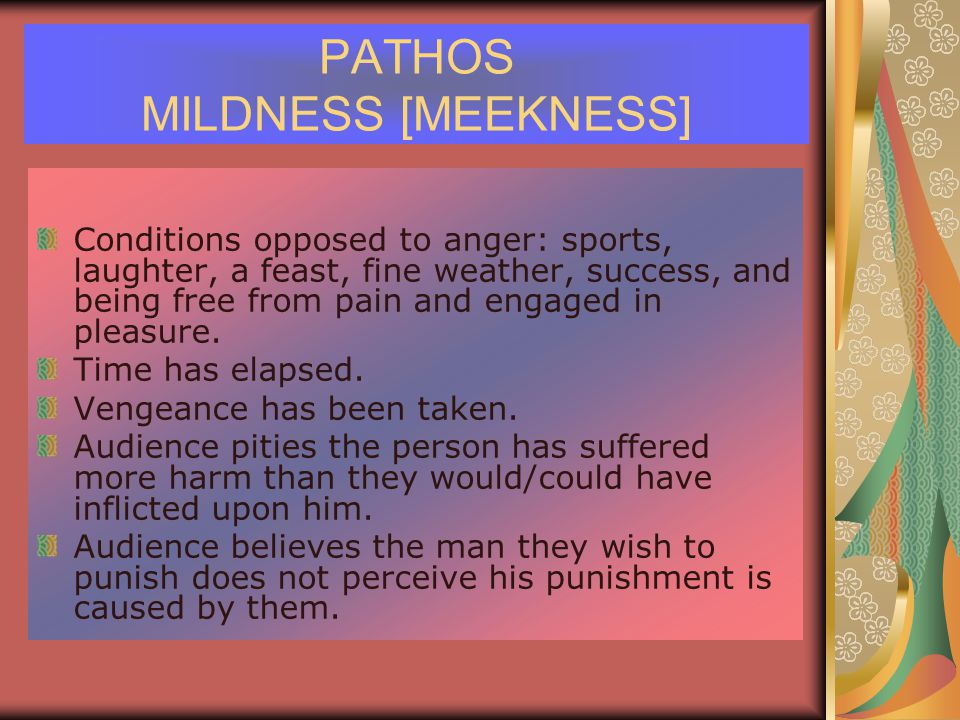 PATHOS MILDNESS [MEEKNESS] Conditions opposed to anger: sports, laughter, a feast, fine weather, success, and being free from pain and engaged in pleasure.