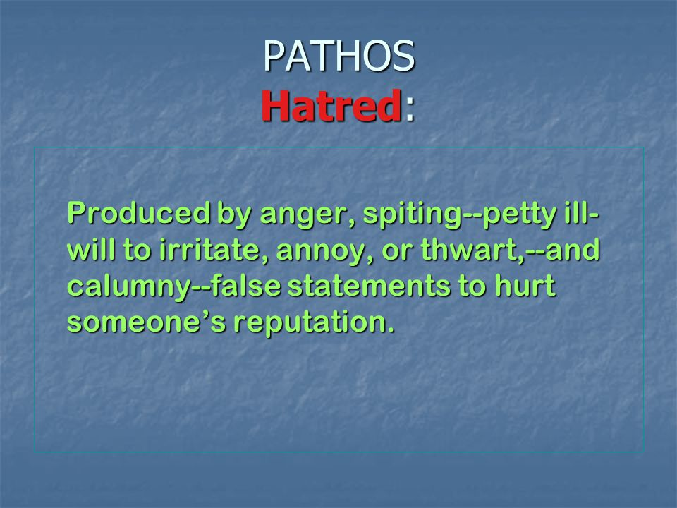 PATHOS Hatred: Produced by anger, spiting--petty ill- will to irritate, annoy, or thwart,--and calumny--false statements to hurt someone's reputation.