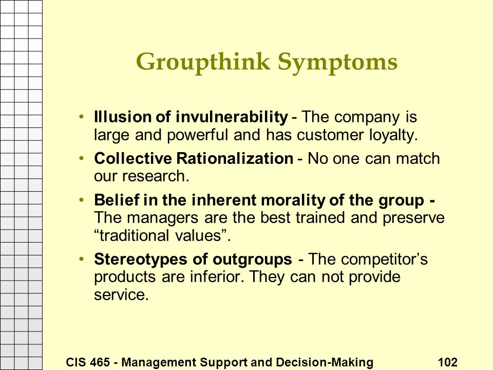 CIS 465 - Management Support and Decision-Making 102 Groupthink Symptoms Illusion of invulnerability - The company is large and powerful and has custo