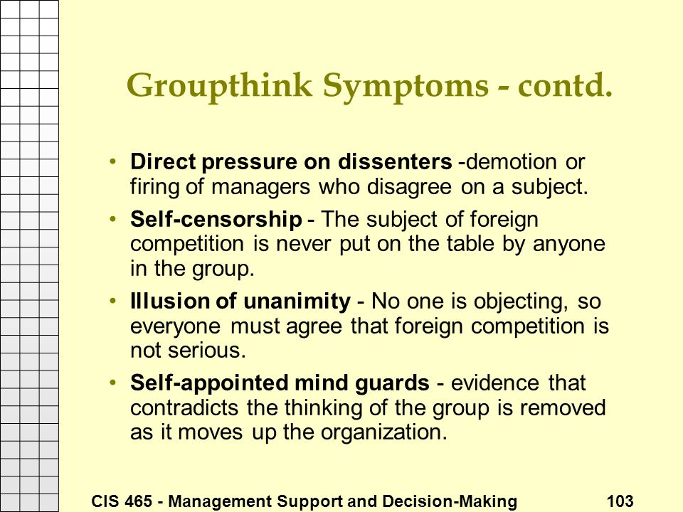 CIS 465 - Management Support and Decision-Making 103 Groupthink Symptoms - contd. Direct pressure on dissenters -demotion or firing of managers who di