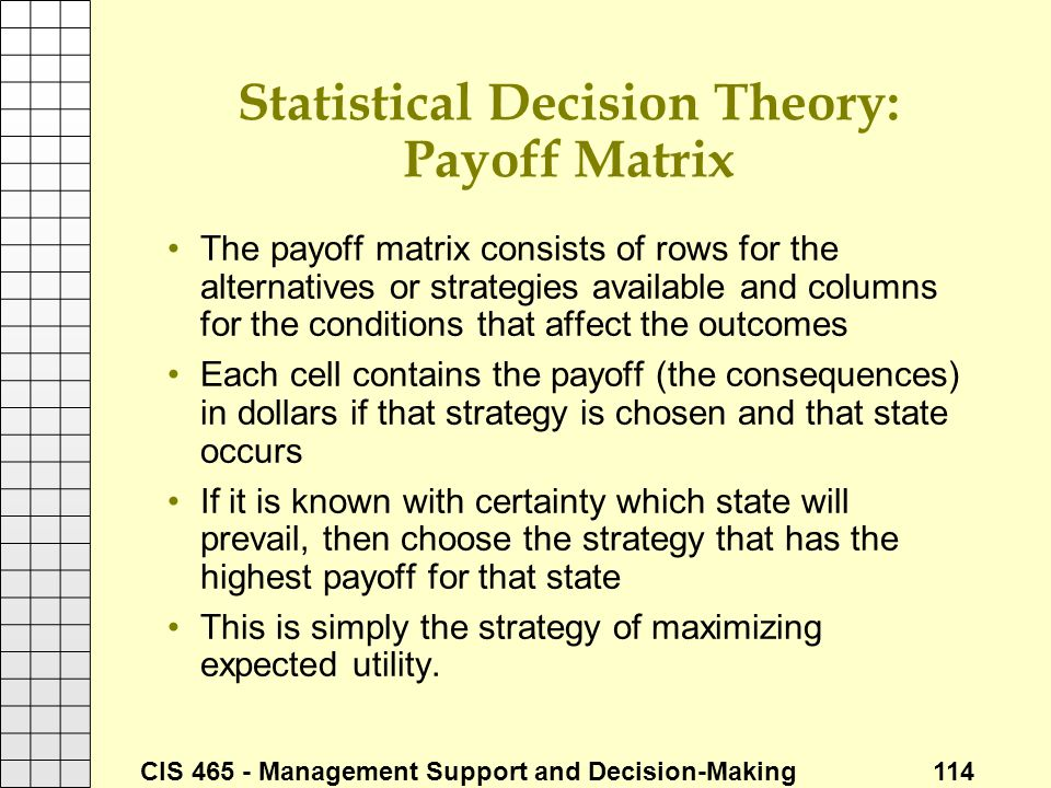 CIS 465 - Management Support and Decision-Making 114 Statistical Decision Theory: Payoff Matrix The payoff matrix consists of rows for the alternative