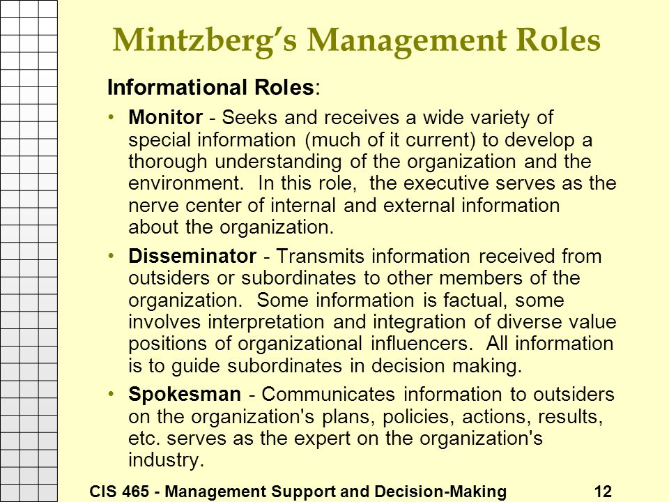 CIS 465 - Management Support and Decision-Making 12 Mintzberg's Management Roles Informational Roles: Monitor - Seeks and receives a wide variety of s