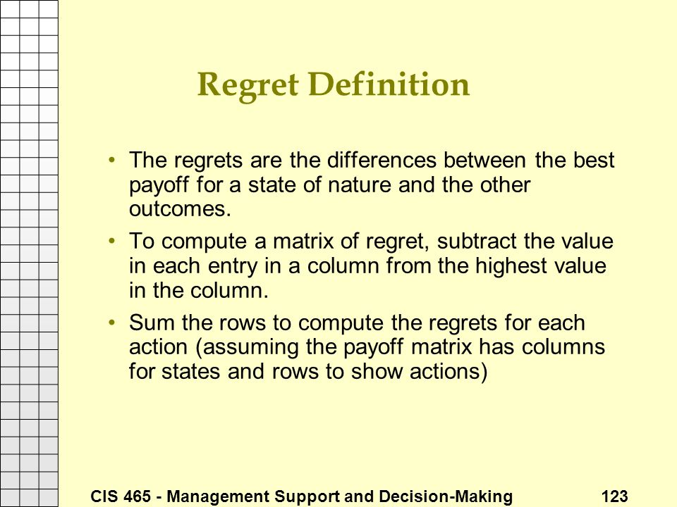 CIS 465 - Management Support and Decision-Making 123 Regret Definition The regrets are the differences between the best payoff for a state of nature a