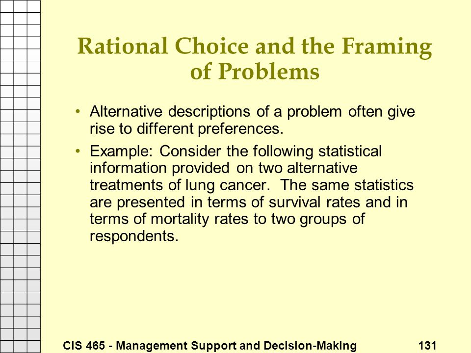 CIS 465 - Management Support and Decision-Making 131 Rational Choice and the Framing of Problems Alternative descriptions of a problem often give rise