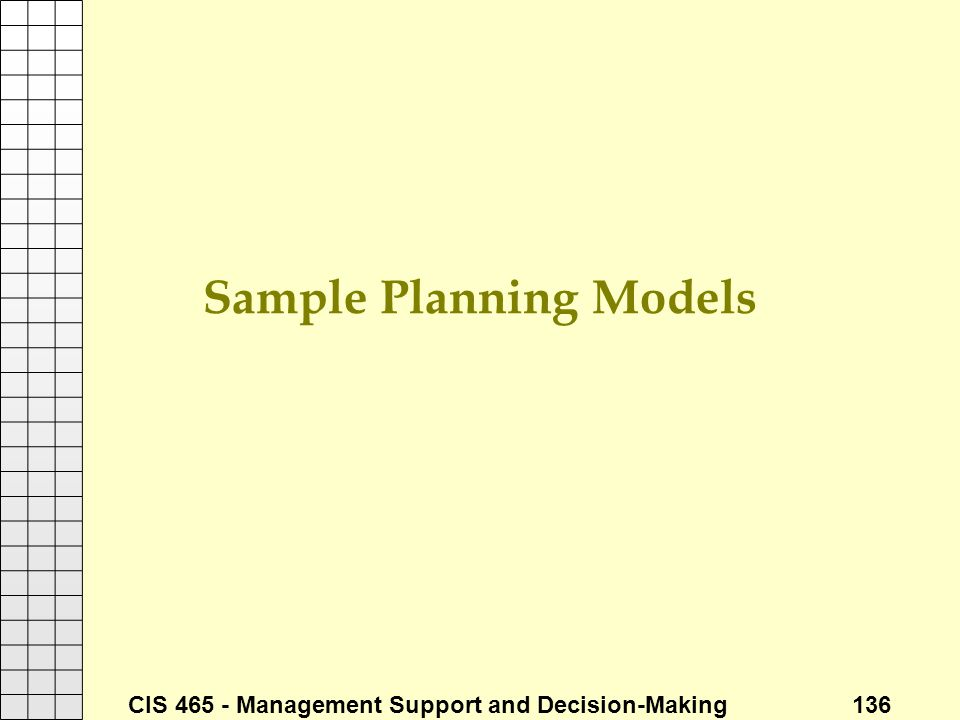 CIS 465 - Management Support and Decision-Making 136 Sample Planning Models